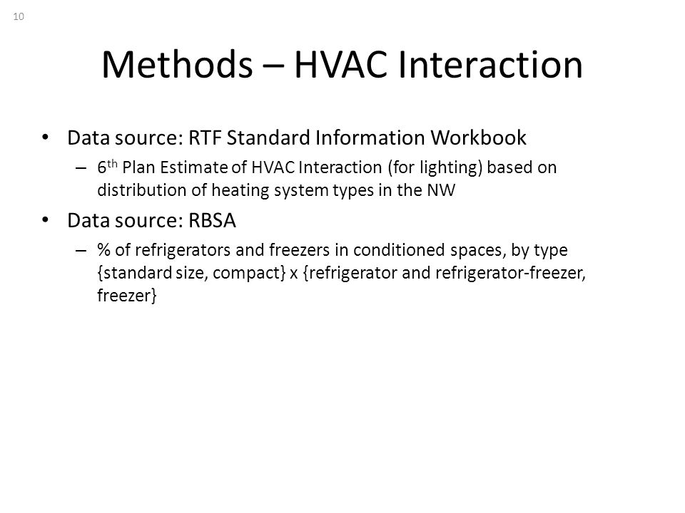 Methods – HVAC Interaction 10 Data source: RTF Standard Information Workbook – 6 th Plan Estimate of HVAC Interaction (for lighting) based on distribution of heating system types in the NW Data source: RBSA – % of refrigerators and freezers in conditioned spaces, by type {standard size, compact} x {refrigerator and refrigerator-freezer, freezer}