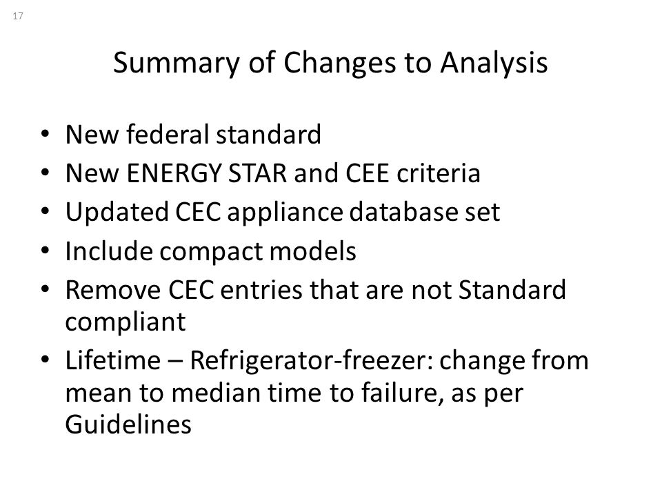 Summary of Changes to Analysis New federal standard New ENERGY STAR and CEE criteria Updated CEC appliance database set Include compact models Remove CEC entries that are not Standard compliant Lifetime – Refrigerator-freezer: change from mean to median time to failure, as per Guidelines 17