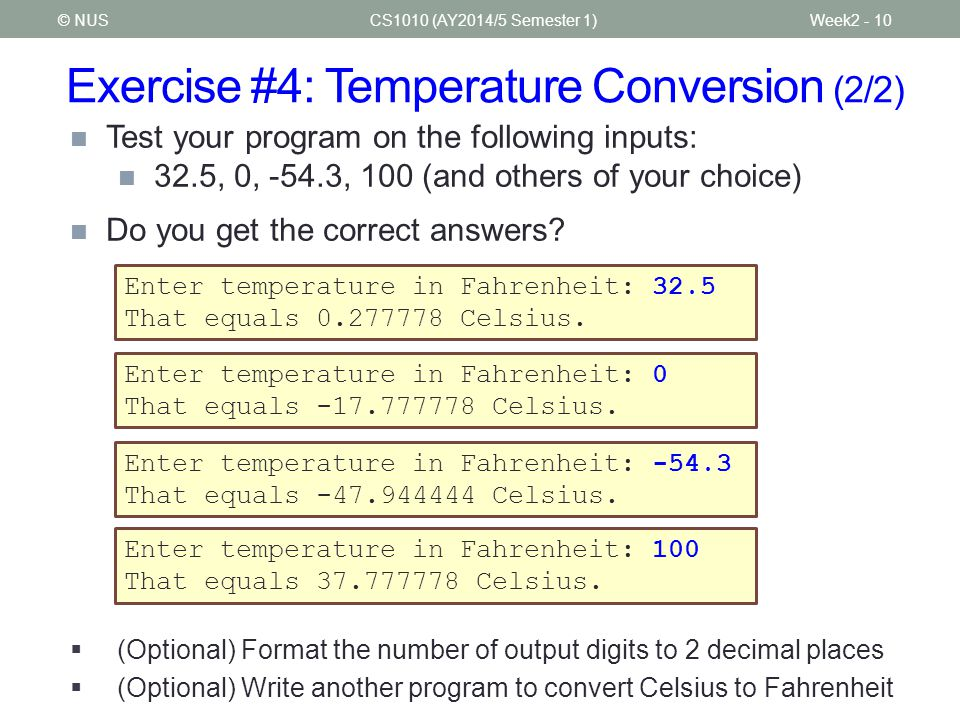 Exercise #4: Temperature Conversion (2/2) CS1010 (AY2014/5 Semester 1)Week2 - 10© NUS Test your program on the following inputs: 32.5, 0, -54.3, 100 (