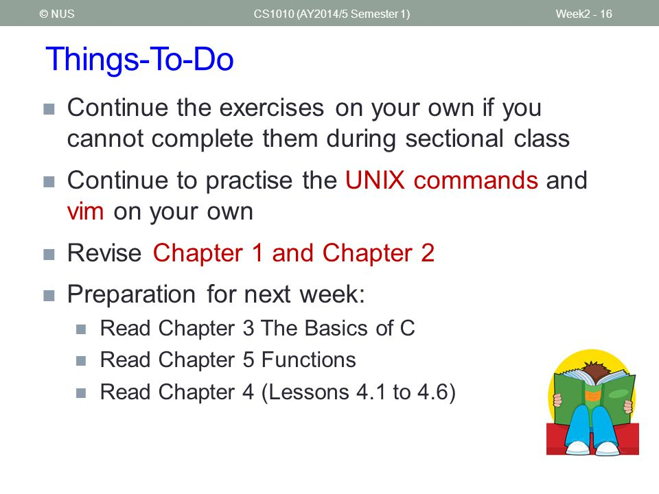 Things-To-Do CS1010 (AY2014/5 Semester 1)Week2 - 16 Continue the exercises on your own if you cannot complete them during sectional class Continue to