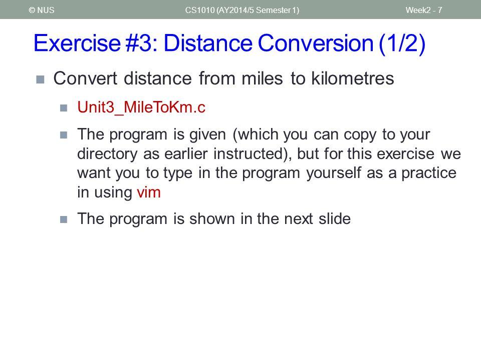 Exercise #3: Distance Conversion (2/2) CS1010 (AY2014/5 Semester 1)Week2 - 8© NUS // Unit3_MileToKm.c // Converts distance in miles to kilometers.