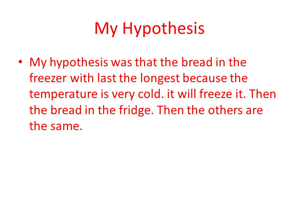 My Hypothesis My hypothesis was that the bread in the freezer with last the longest because the temperature is very cold.