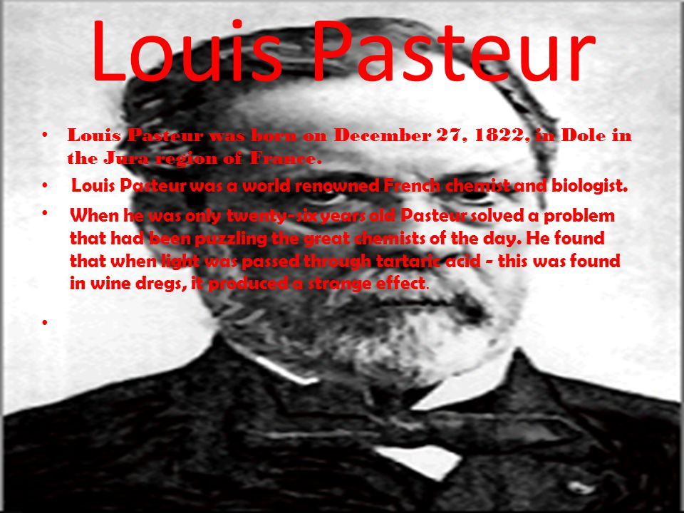 Louis Pasteur Louis Pasteur was born on December 27, 1822, in Dole in the Jura region of France.