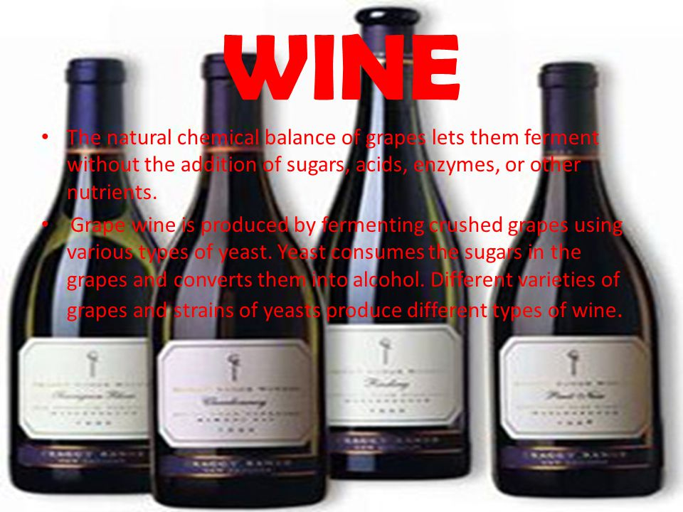 WINE The natural chemical balance of grapes lets them ferment without the addition of sugars, acids, enzymes, or other nutrients. Grape wine is produc