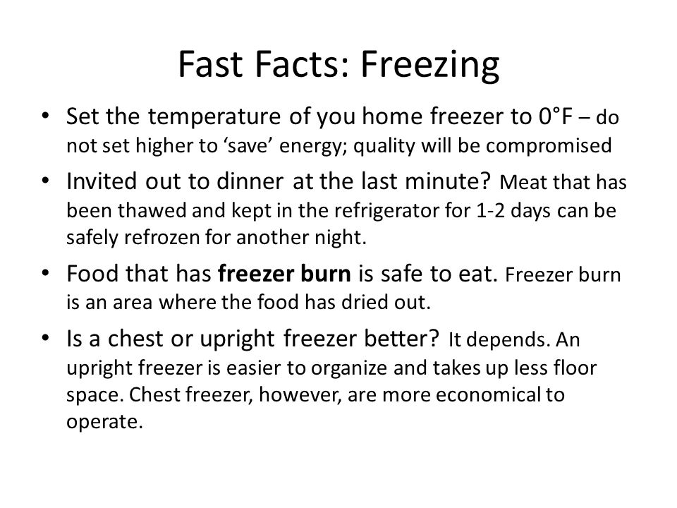 Fast Facts: Freezing Set the temperature of you home freezer to 0°F – do not set higher to 'save' energy; quality will be compromised Invited out to dinner at the last minute.