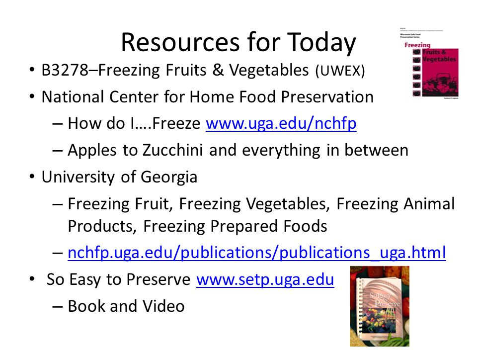 Resources for Today B3278–Freezing Fruits & Vegetables (UWEX) National Center for Home Food Preservation – How do I….Freeze www.uga.edu/nchfpwww.uga.edu/nchfp – Apples to Zucchini and everything in between University of Georgia – Freezing Fruit, Freezing Vegetables, Freezing Animal Products, Freezing Prepared Foods – nchfp.uga.edu/publications/publications_uga.html nchfp.uga.edu/publications/publications_uga.html So Easy to Preserve www.setp.uga.eduwww.setp.uga.edu – Book and Video