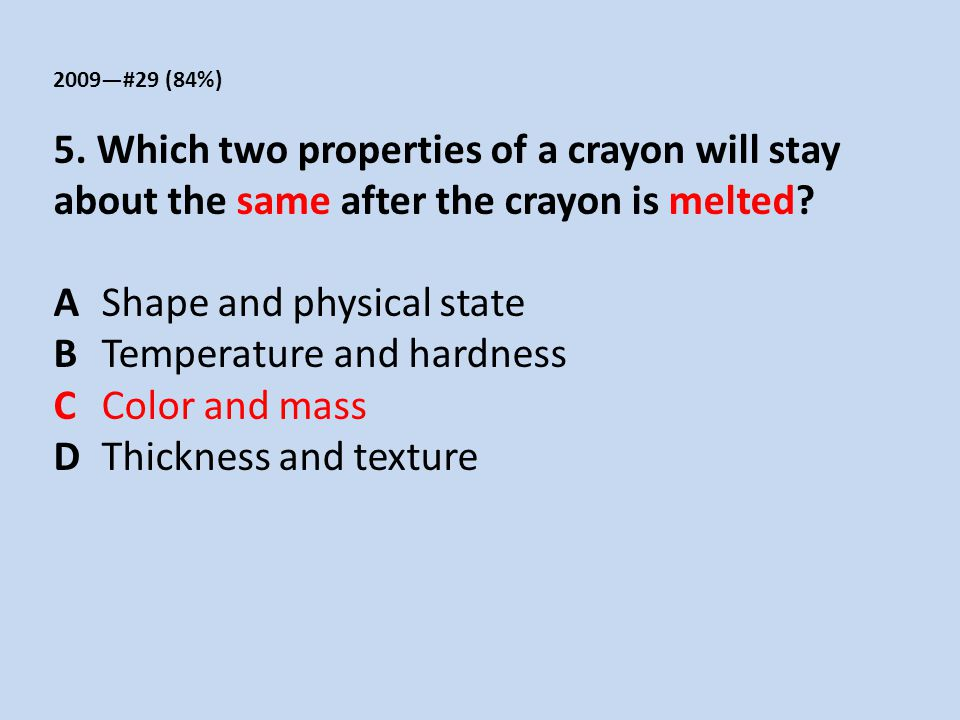 2009—#29 (84%) 5. Which two properties of a crayon will stay about the same after the crayon is melted? AShape and physical state BTemperature and har