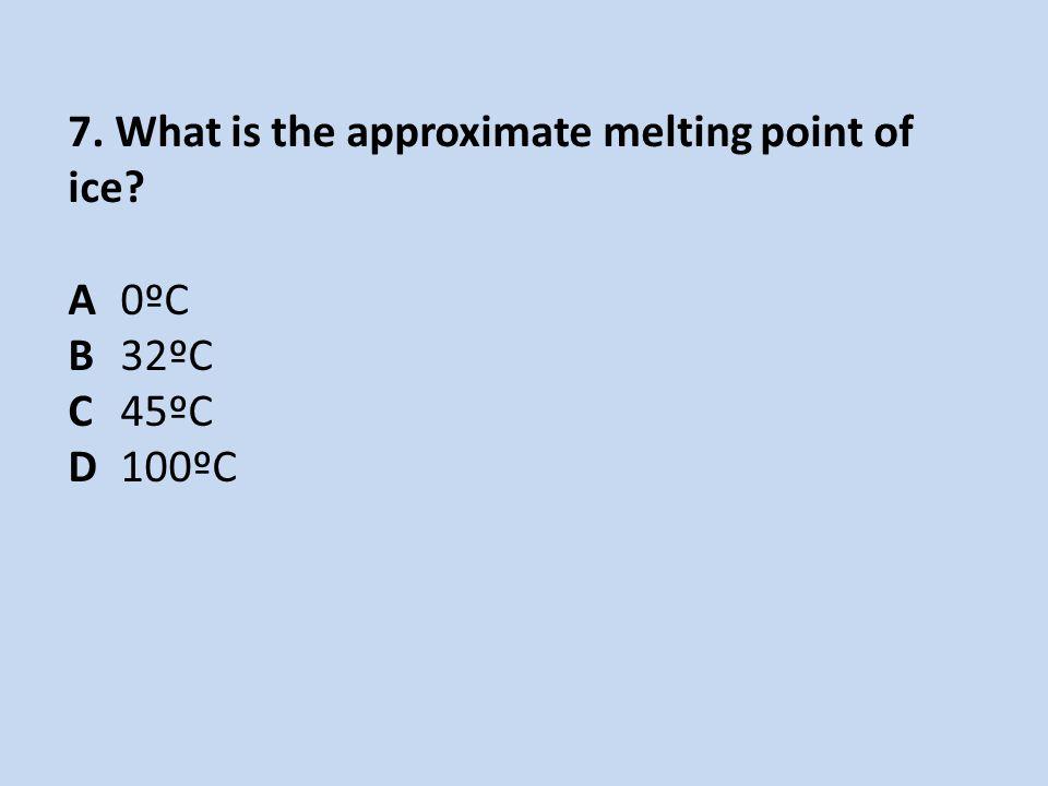 7. What is the approximate melting point of ice? A0ºC B32ºC C45ºC D100ºC