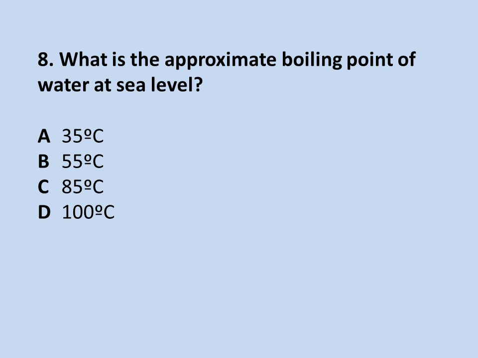 8. What is the approximate boiling point of water at sea level? A35ºC B55ºC C85ºC D100ºC