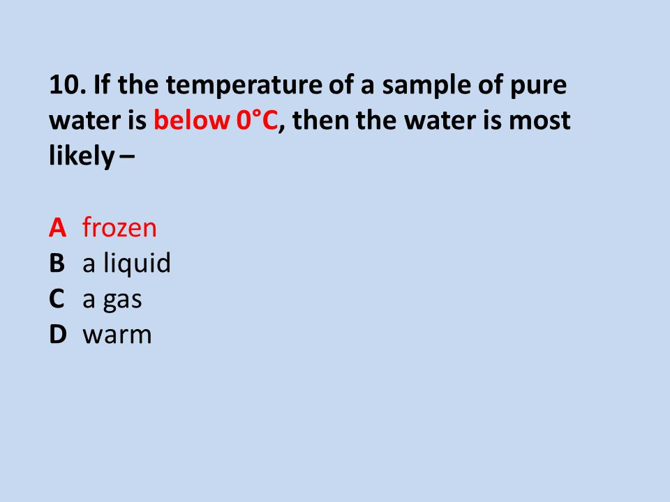 10. If the temperature of a sample of pure water is below 0°C, then the water is most likely – A frozen B a liquid C a gas D warm