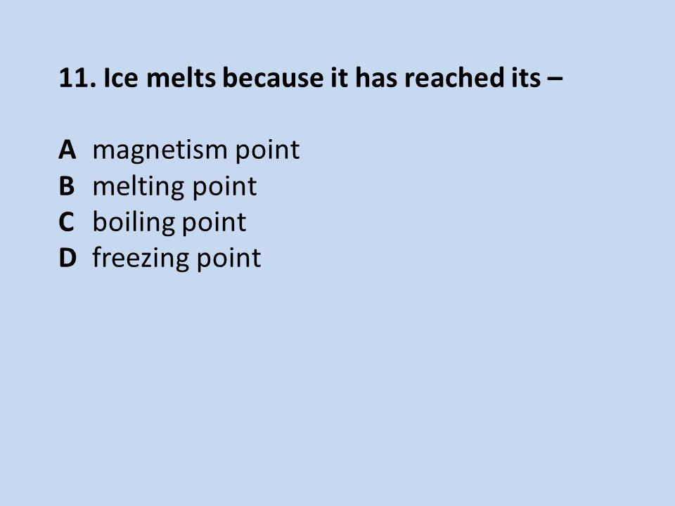 11. Ice melts because it has reached its – Amagnetism point Bmelting point Cboiling point Dfreezing point