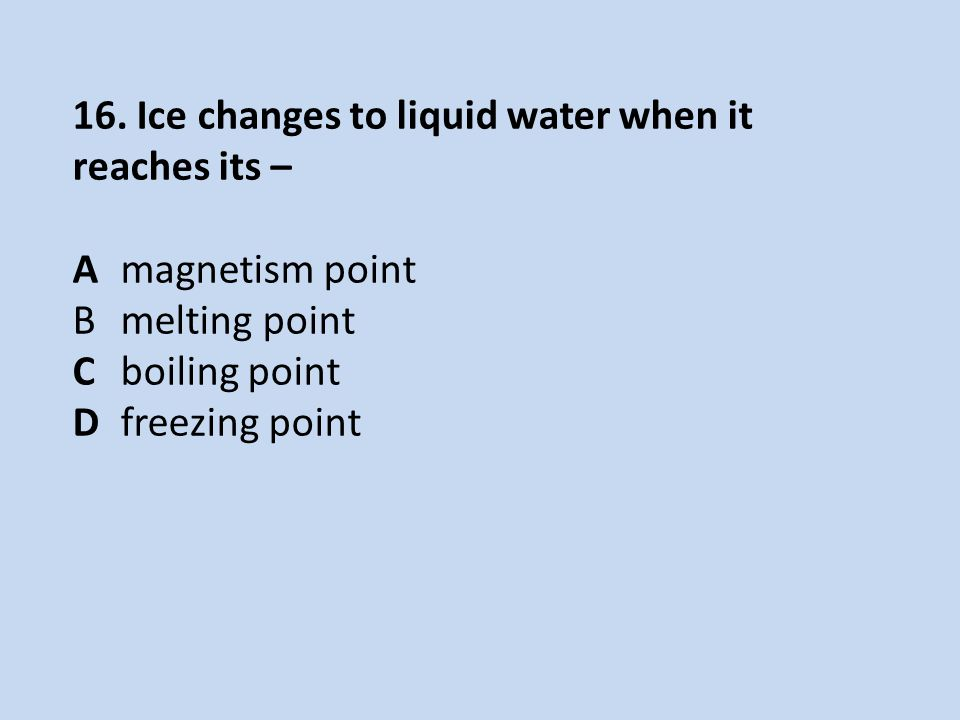 16. Ice changes to liquid water when it reaches its – Amagnetism point Bmelting point Cboiling point Dfreezing point