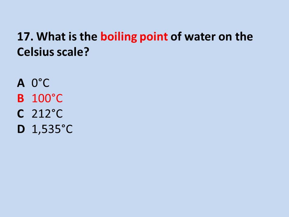 17. What is the boiling point of water on the Celsius scale? A 0°C B 100°C C 212°C D 1,535°C