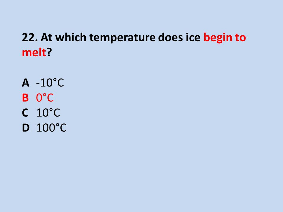 22. At which temperature does ice begin to melt? A -10°C B 0°C C 10°C D 100°C