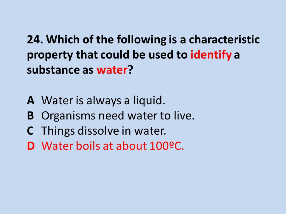 24. Which of the following is a characteristic property that could be used to identify a substance as water? AWater is always a liquid. BOrganisms nee