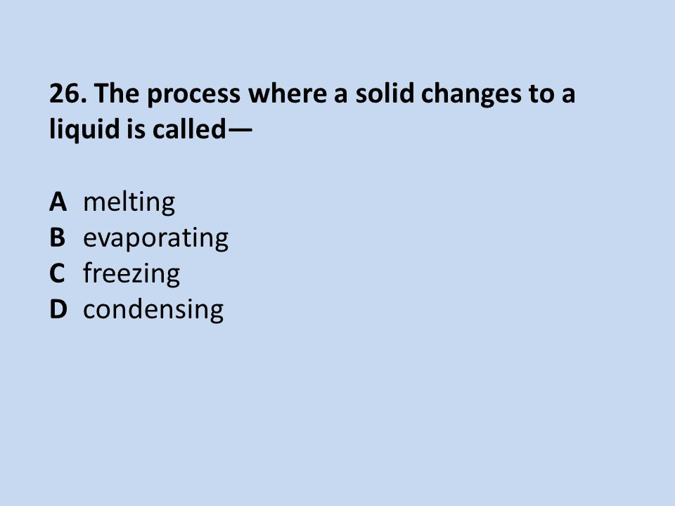 26. The process where a solid changes to a liquid is called— Amelting Bevaporating Cfreezing Dcondensing