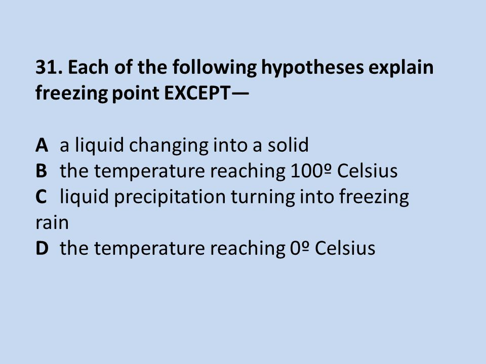 31. Each of the following hypotheses explain freezing point EXCEPT— Aa liquid changing into a solid Bthe temperature reaching 100º Celsius Cliquid pre