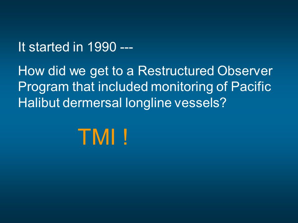It started in 1990 --- How did we get to a Restructured Observer Program that included monitoring of Pacific Halibut dermersal longline vessels? TMI !