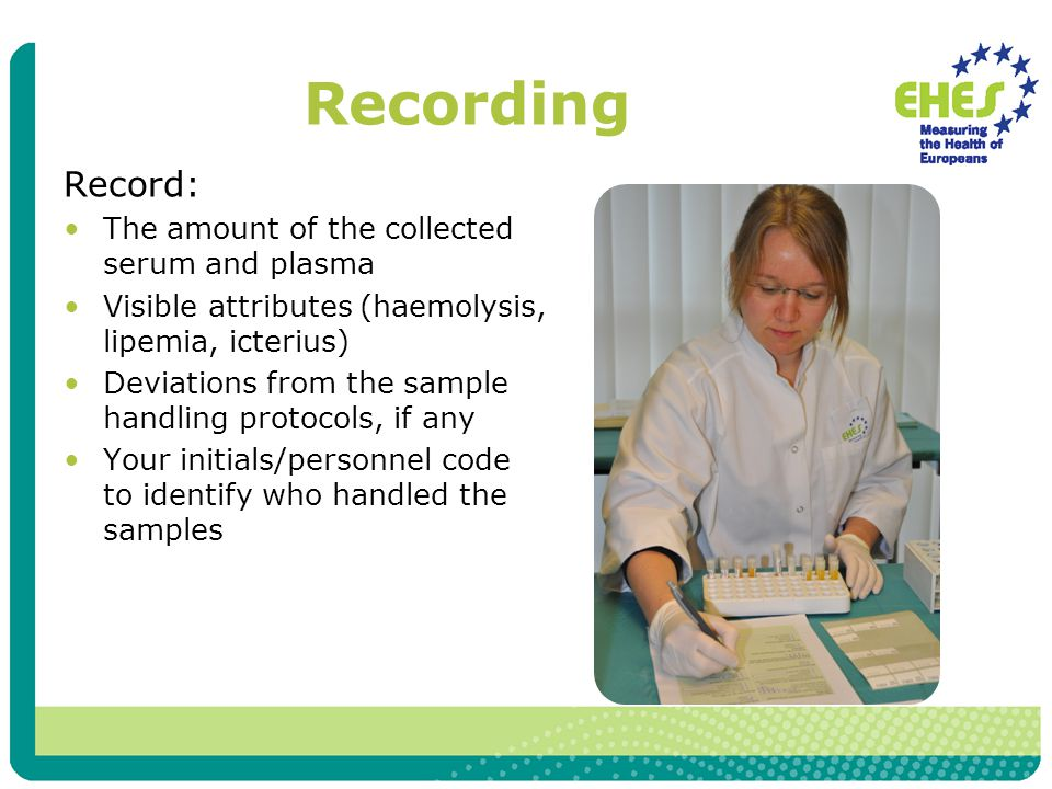 Recording Record: The amount of the collected serum and plasma Visible attributes (haemolysis, lipemia, icterius) Deviations from the sample handling protocols, if any Your initials/personnel code to identify who handled the samples