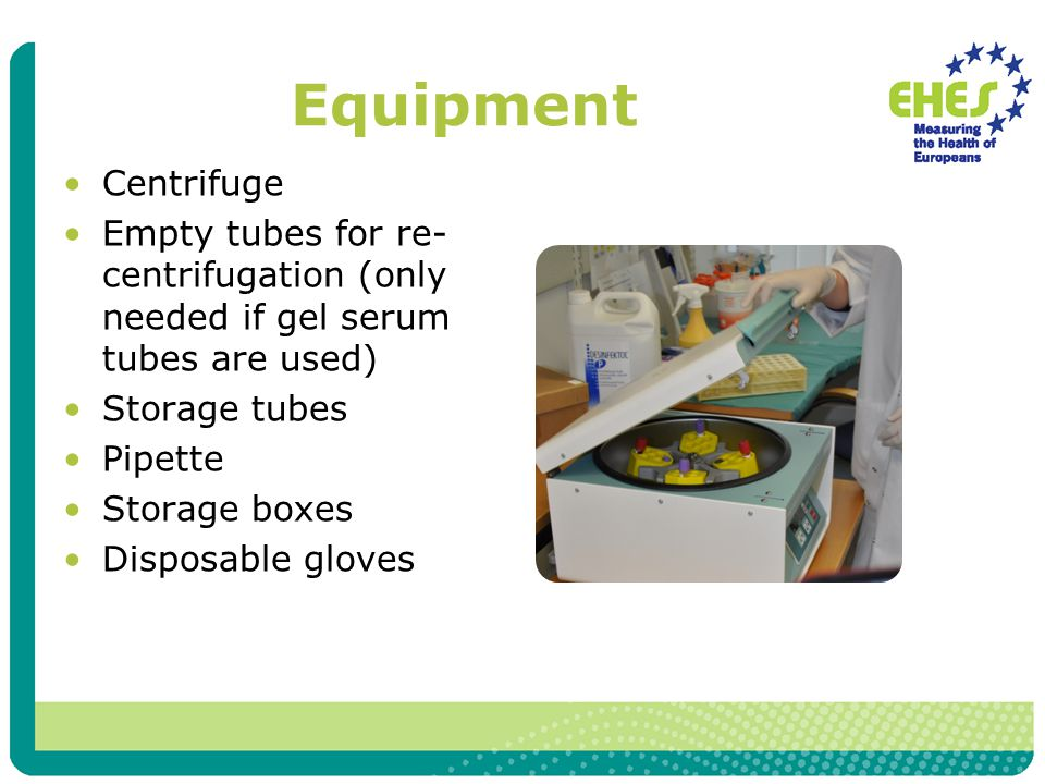 Equipment Centrifuge Empty tubes for re- centrifugation (only needed if gel serum tubes are used) Storage tubes Pipette Storage boxes Disposable gloves