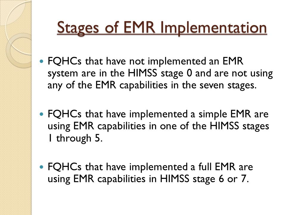 Stages of EMR Implementation FQHCs that have not implemented an EMR system are in the HIMSS stage 0 and are not using any of the EMR capabilities in the seven stages.