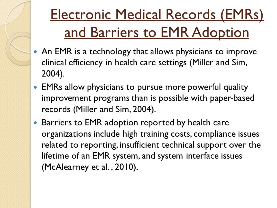 Electronic Medical Records (EMRs) and Barriers to EMR Adoption An EMR is a technology that allows physicians to improve clinical efficiency in health care settings (Miller and Sim, 2004).