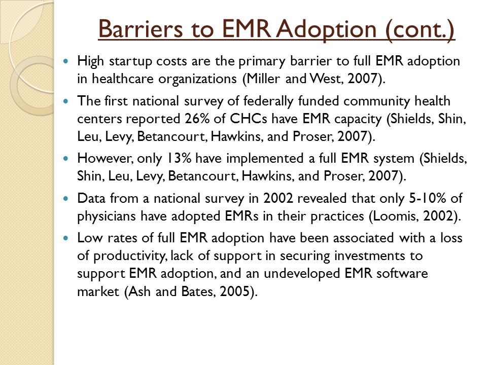 Barriers to EMR Adoption (cont.) High startup costs are the primary barrier to full EMR adoption in healthcare organizations (Miller and West, 2007).