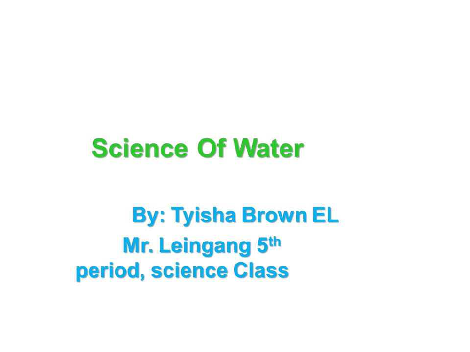 Science Of Water By: Tyisha Brown EL Mr. Leingang 5 th period, science Class