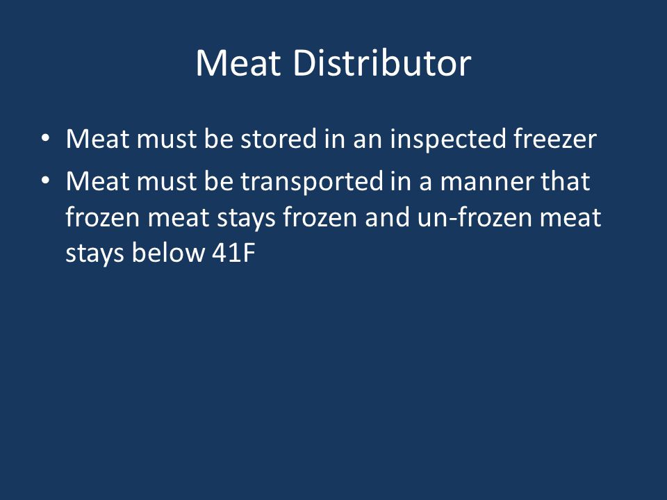 Meat Distributor Meat must be stored in an inspected freezer Meat must be transported in a manner that frozen meat stays frozen and un-frozen meat stays below 41F