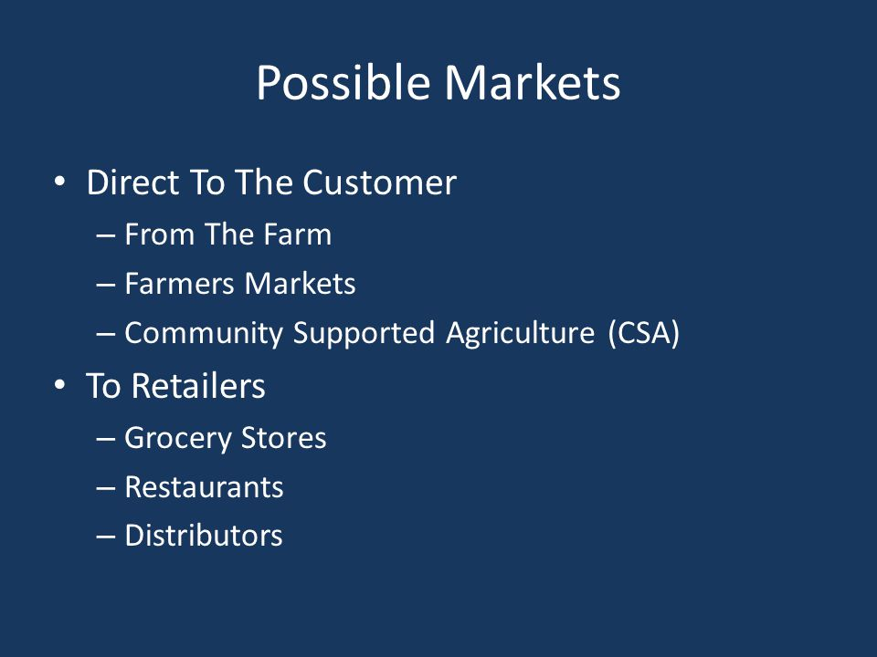 Possible Markets Direct To The Customer – From The Farm – Farmers Markets – Community Supported Agriculture (CSA) To Retailers – Grocery Stores – Restaurants – Distributors
