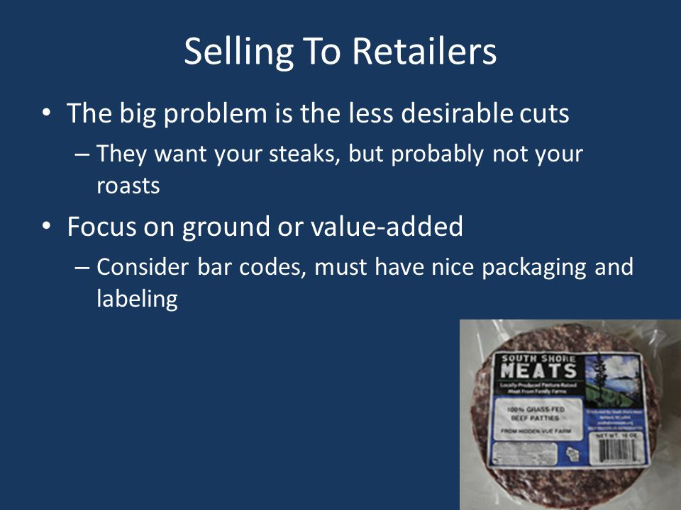 Selling To Retailers The big problem is the less desirable cuts – They want your steaks, but probably not your roasts Focus on ground or value-added – Consider bar codes, must have nice packaging and labeling