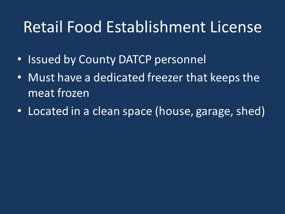 Retail Food Establishment License Issued by County DATCP personnel Must have a dedicated freezer that keeps the meat frozen Located in a clean space (house, garage, shed)