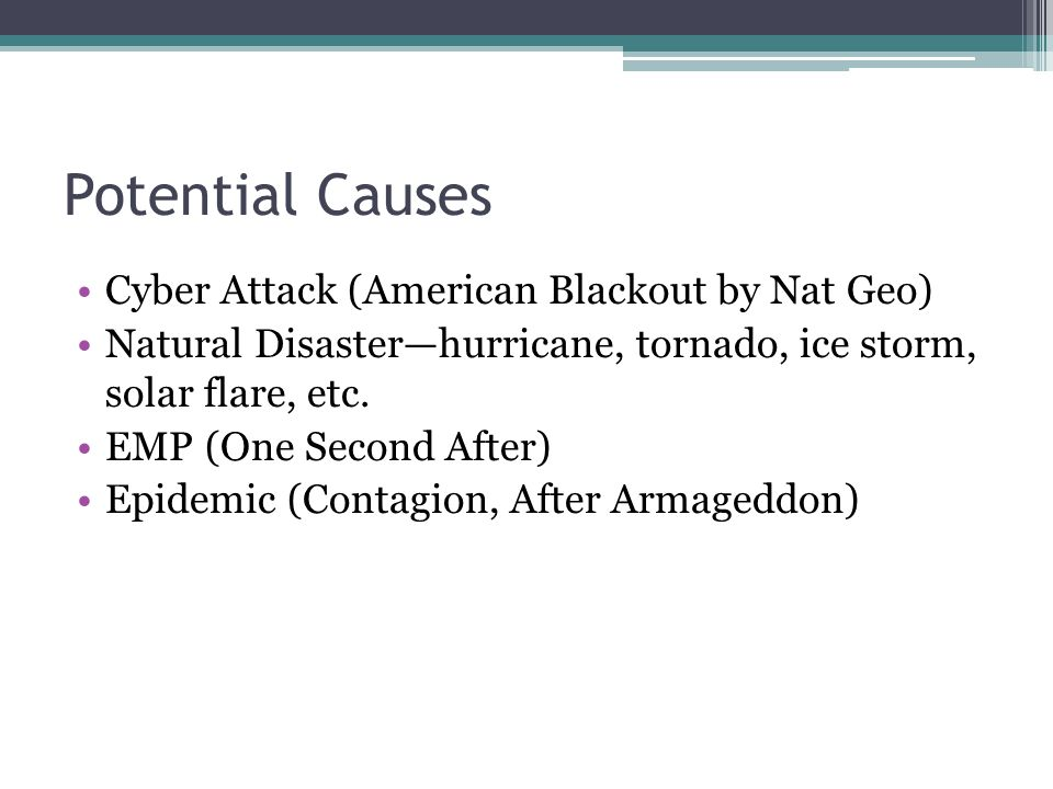 Potential Causes Cyber Attack (American Blackout by Nat Geo) Natural Disaster—hurricane, tornado, ice storm, solar flare, etc.