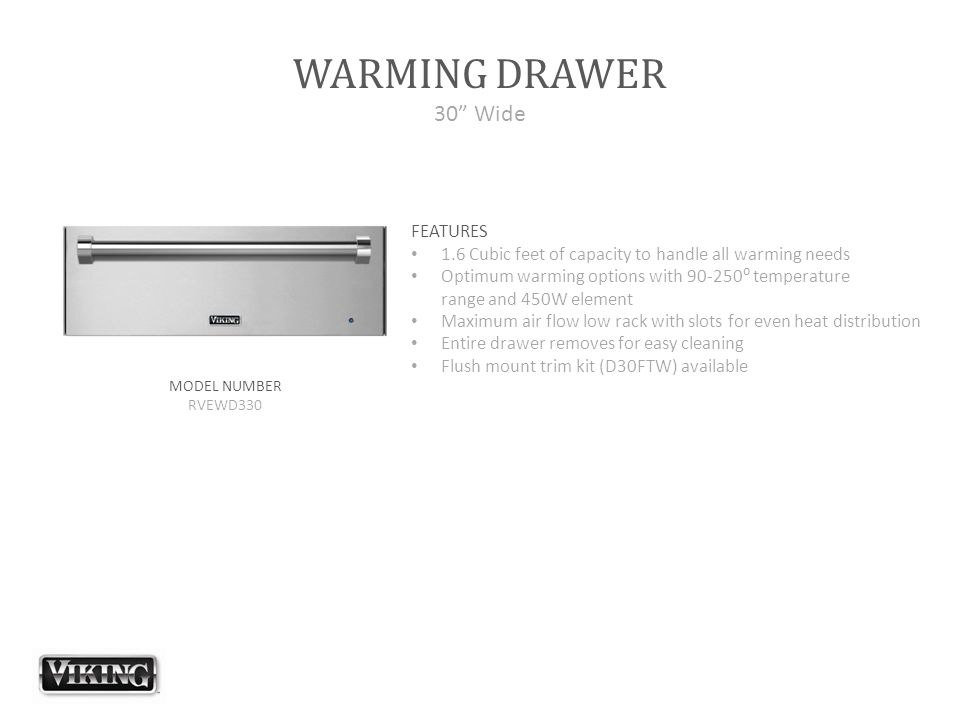 "WARMING DRAWER 30"" Wide FEATURES 1.6 Cubic feet of capacity to handle all warming needs Optimum warming options with 90-250⁰ temperature range and 450"