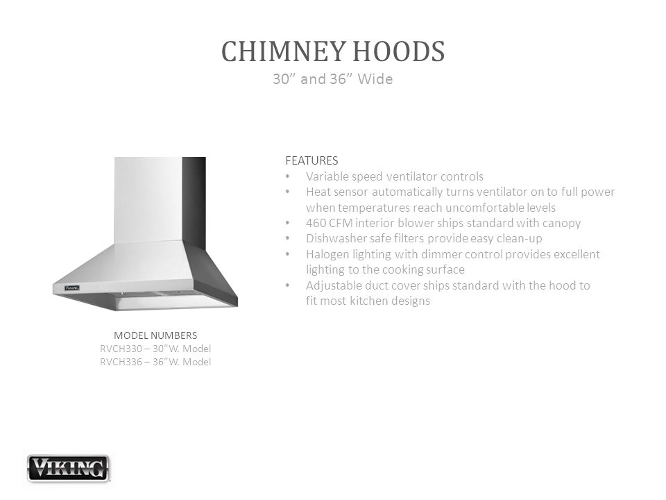 "CHIMNEY HOODS 30"" and 36"" Wide FEATURES Variable speed ventilator controls Heat sensor automatically turns ventilator on to full power when temperatur"