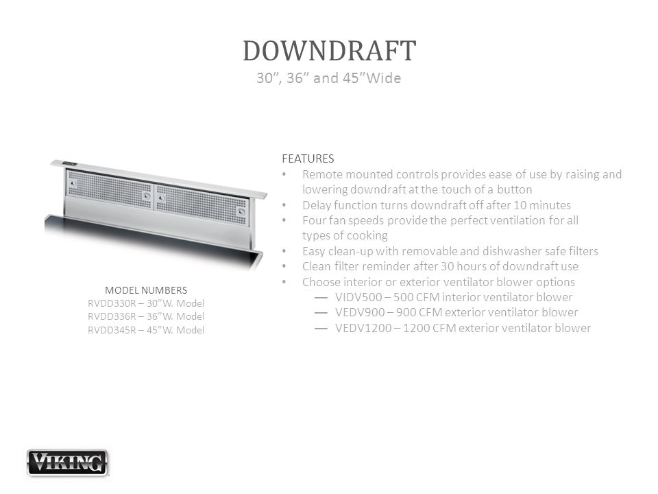 "DOWNDRAFT 30"", 36"" and 45""Wide FEATURES Remote mounted controls provides ease of use by raising and lowering downdraft at the touch of a button Delay"