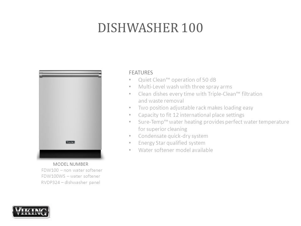 DISHWASHER 100 FEATURES Quiet Clean™ operation of 50 dB Multi-Level wash with three spray arms Clean dishes every time with Triple-Clean™ filtration a