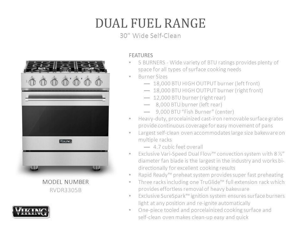 DUAL FUEL RANGE 30 Wide Self-Clean FEATURES 5 BURNERS - Wide variety of BTU ratings provides plenty of space for all types of surface cooking needs Burner Sizes —18,000 BTU HIGH OUTPUT burner (left front) —18,000 BTU HIGH OUTPUT burner (right front) —12,000 BTU burner (right rear) — 8,000 BTU burner (left rear) — 9,000 BTU Fish Burner (center) Heavy-duty, procelainized cast-iron removable surface grates provide continuous coverage for easy movement of pans Largest self-clean oven accommodates large size bakeware on multiple racks —4.7 cubic feet overall Exclusive Vari-Speed Dual Flow™ convection system with 8 ½ diameter fan blade is the largest in the industry and works bi- directionally for excellent cooking results Rapid Ready™ preheat system provides super fast preheating Three racks including one TruGlide™ full extension rack which provides effortless removal of heavy bakeware Exclusive SureSpark™ ignition system ensures surface burners light at any position and re-ignite automatically One-piece tooled and porcelainized cooking surface and self-clean oven makes clean-up easy and quick MODEL NUMBER RVDR3305B