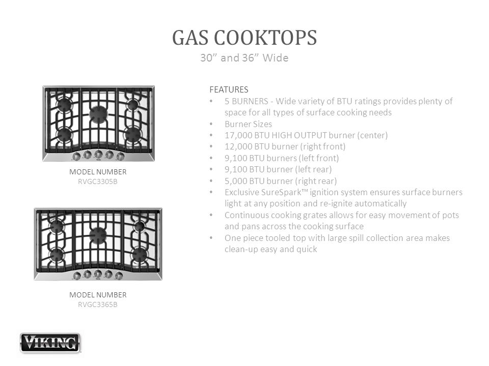 GAS COOKTOPS 30 and 36 Wide FEATURES 5 BURNERS - Wide variety of BTU ratings provides plenty of space for all types of surface cooking needs Burner Sizes 17,000 BTU HIGH OUTPUT burner (center) 12,000 BTU burner (right front) 9,100 BTU burners (left front) 9,100 BTU burner (left rear) 5,000 BTU burner (right rear) Exclusive SureSpark™ ignition system ensures surface burners light at any position and re-ignite automatically Continuous cooking grates allows for easy movement of pots and pans across the cooking surface One piece tooled top with large spill collection area makes clean-up easy and quick MODEL NUMBER RVGC3305B MODEL NUMBER RVGC3365B