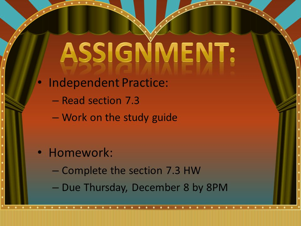 Independent Practice: – Read section 7.3 – Work on the study guide Homework: – Complete the section 7.3 HW – Due Thursday, December 8 by 8PM
