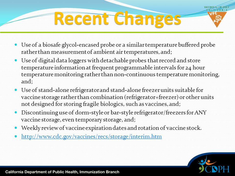 Recent Changes Use of a biosafe glycol-encased probe or a similar temperature buffered probe rather than measurement of ambient air temperatures, and; Use of digital data loggers with detachable probes that record and store temperature information at frequent programmable intervals for 24 hour temperature monitoring rather than non-continuous temperature monitoring, and; Use of stand-alone refrigerator and stand-alone freezer units suitable for vaccine storage rather than combination (refrigerator+freezer) or other units not designed for storing fragile biologics, such as vaccines, and; Discontinuing use of dorm-style or bar-style refrigerator/freezers for ANY vaccine storage, even temporary storage, and; Weekly review of vaccine expiration dates and rotation of vaccine stock.