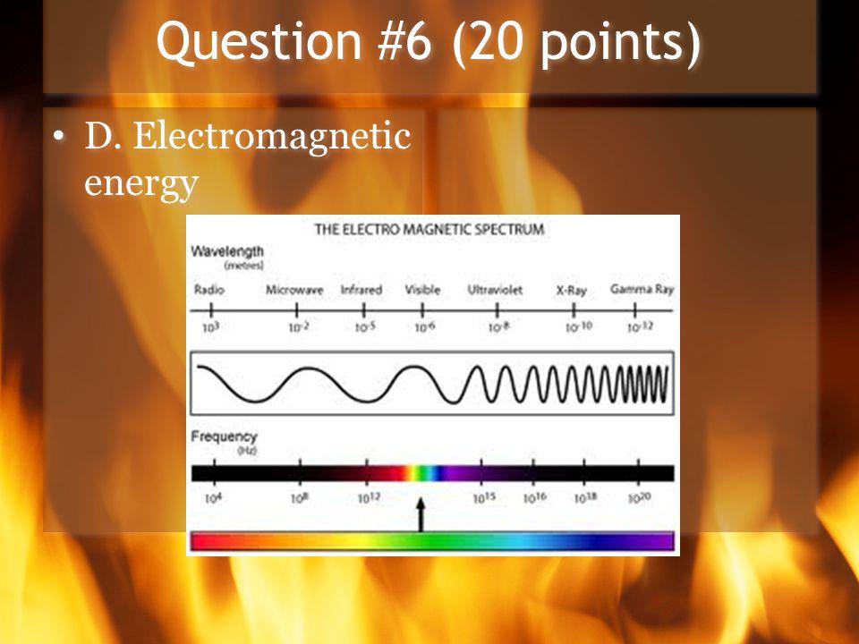 Question #6 (20 points) D. Electromagnetic energy