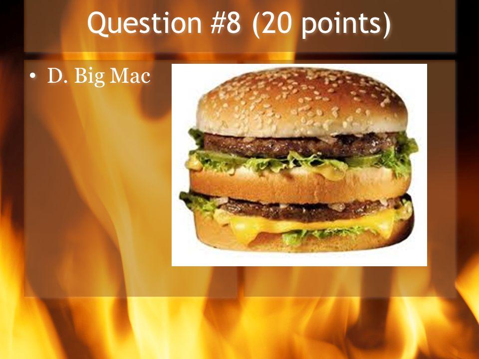 Question #8 (20 points) D. Big Mac
