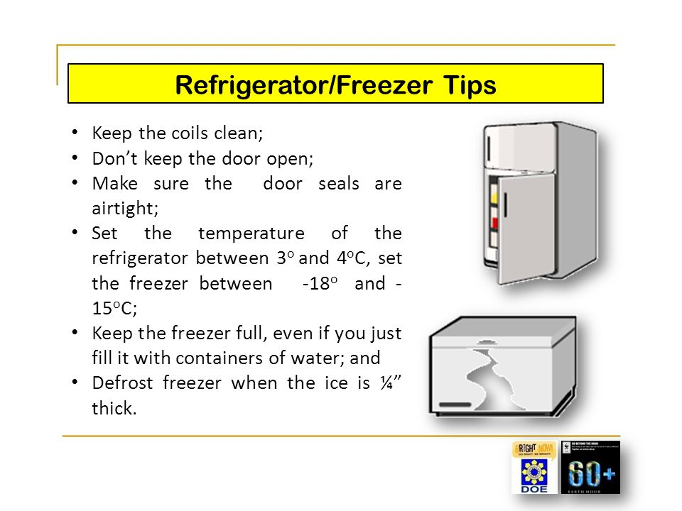 Refrigerator/Freezer Tips Keep the coils clean; Don't keep the door open; Make sure the door seals are airtight; Set the temperature of the refrigerat