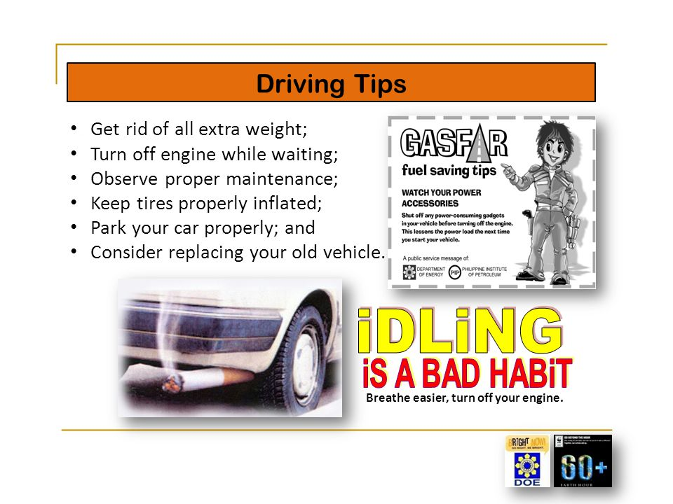 Driving Tips 18 Get rid of all extra weight; Turn off engine while waiting; Observe proper maintenance; Keep tires properly inflated; Park your car pr