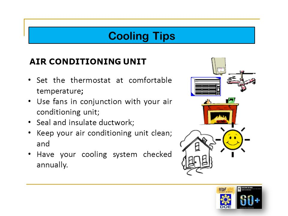 Cooling Tips Set the thermostat at comfortable temperature; Use fans in conjunction with your air conditioning unit; Seal and insulate ductwork; Keep