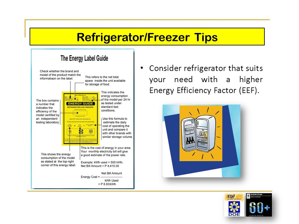 Refrigerator/Freezer Tips Keep the coils clean; Don't keep the door open; Make sure the door seals are airtight; Set the temperature of the refrigerator between 3 o and 4 o C, set the freezer between -18 o and - 15 o C; Keep the freezer full, even if you just fill it with containers of water; and Defrost freezer when the ice is ¼ thick.