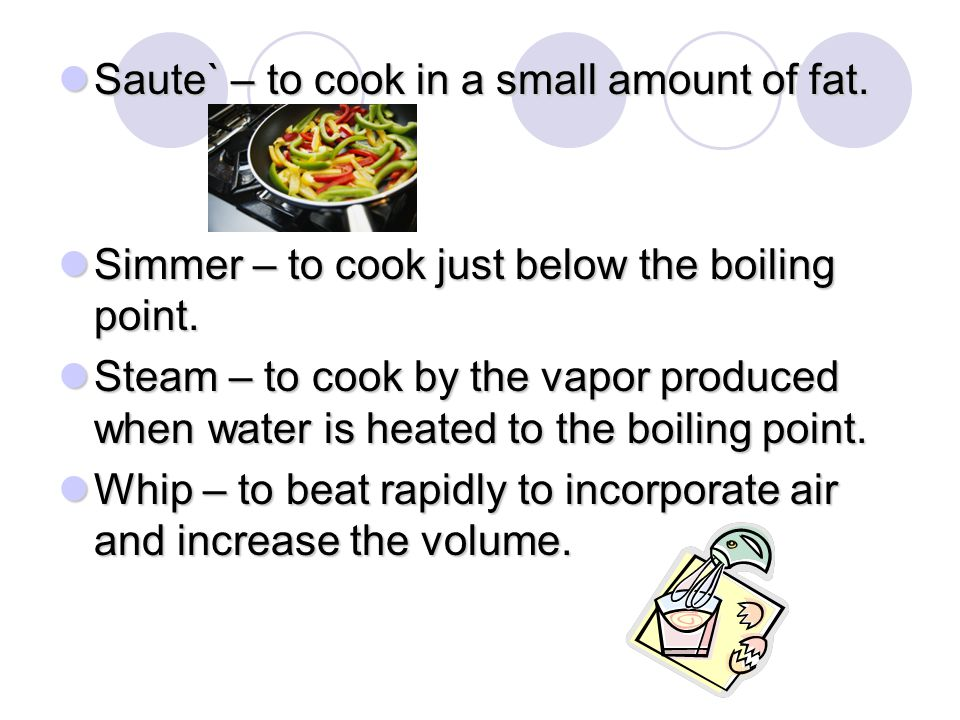 Saute` – to cook in a small amount of fat. Saute` – to cook in a small amount of fat. Simmer – to cook just below the boiling point. Simmer – to cook