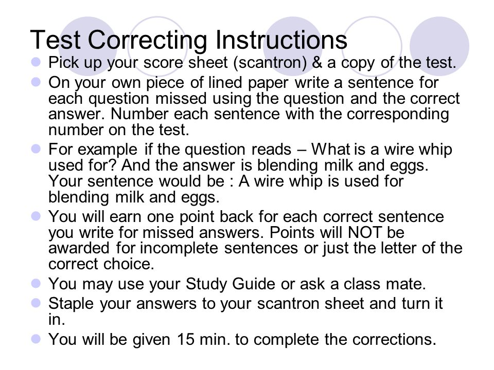 Test Correcting Instructions Pick up your score sheet (scantron) & a copy of the test. On your own piece of lined paper write a sentence for each ques