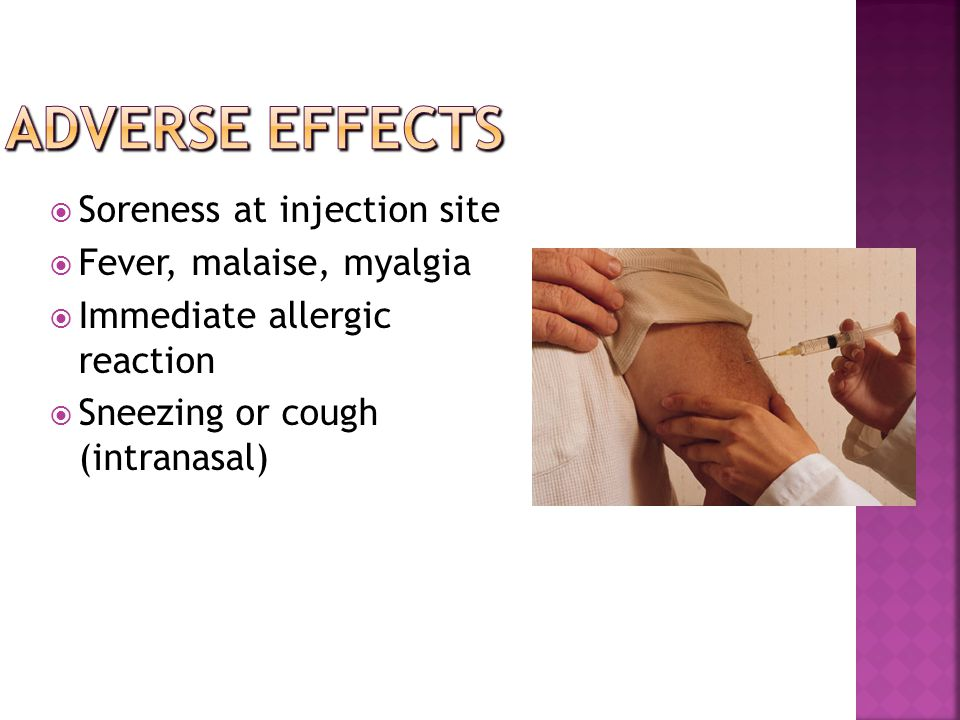  Soreness at injection site  Fever, malaise, myalgia  Immediate allergic reaction  Sneezing or cough (intranasal)